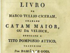 Livro de Marco Tullio Ciceram : Catam maior, ou da velhice, dedicado a Tito Pomponio Attico / traduzido por Damiao de Goes. Lisboa : na Typographia Rollandiana, 1845. Nova ed.